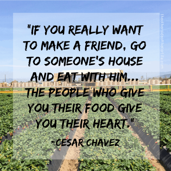 """""""If you really want to make a friend, go to someone's house and eat with him... the people who give you their food give you their heart."""" —Cesar Chavez 