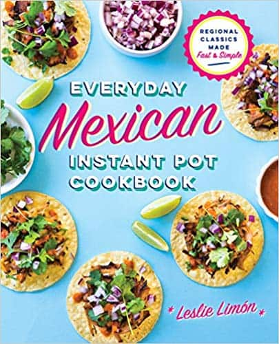 Everday Mexican Instant Pot Cookbook by Leslie Limon
